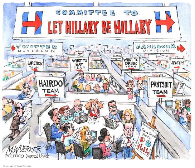 Committee to let Hillary be Hillary. Twitter division. Facebook division. Lipstick team. What to eat team. What to drink team. Jewelry. Hairdo team. Pantsuit team. Focus group metrics.