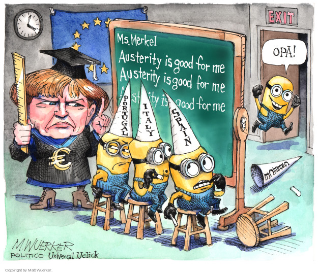Ms. Merkel. Austerity is good for me. Portugal. Italy. Spain. € Opa! Exit. Greece.