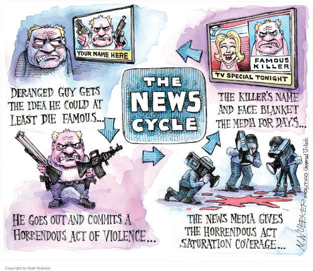 The News Cycle.  You name here.  Deranged guy gets the idea he could at least die famous.  He goes out and commits a horrendous act of violence.  The news media gives the horrendous act saturation coverage.  The killers name and face blanket the media for days.  Famous killer.  TV Special Tonight.  Your name here ...