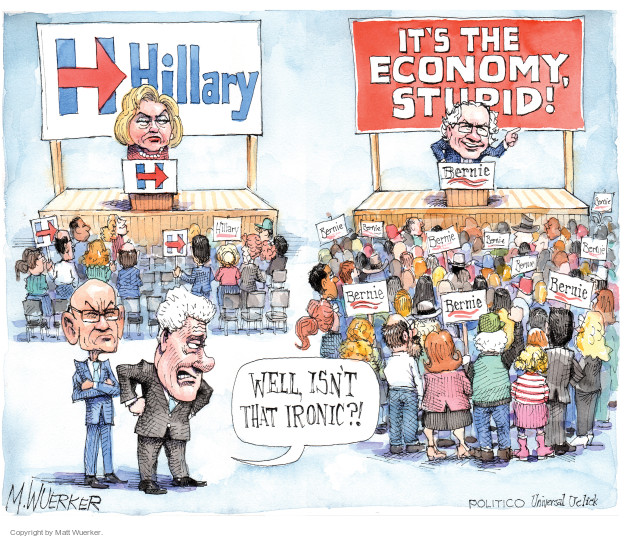 H. Hillary. Its the economy, stupid! Bernie. Well, isnt that ironic?!