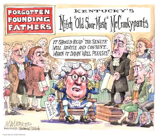 "Forgotten Founding Fathers. Kentuckys Mitch ""Old Sour Mash"" McCrankypants. It should read ""the Senate will advise and consent � when it damn well pleases""! Party first."
