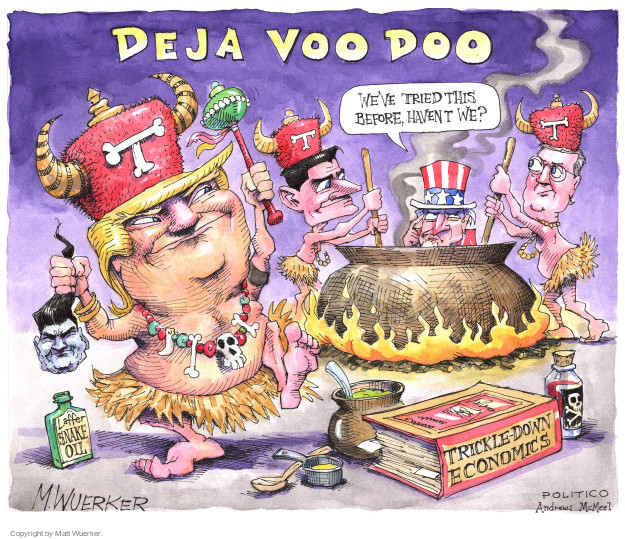 Deja Voo Doo. Weve tried this before, havent we? T. Laffer Snake Oil. Trickle-Down Economics.