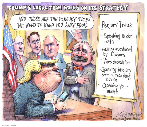 Trumps legal team works on its strategy. And these are the perjury traps we need to keep you away from … Perjury Traps. Speaking under oath. Getting questioned by lawyers. Video deposition. Speaking into any sort of recording device. Opening your mouth.