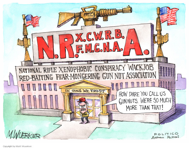 N.R.X.C.W.R.B.F.M.G.N.A.A. National Rifle Xenophobic Conspiracy Wackjob Red-baiting Fear-Mongering Gun Nut Association. How dare you call us gun nuts. Were so much more than that!