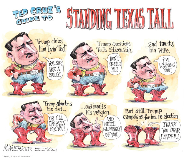 Ted Cruzs guide to Standing Texas Tall. Trump dubs him Lyin Ted. You, sir, are a bully. Trump questions Teds citizenship … Dont insult me! … and taunts his wife. Im warning you! Trump slanders his dad … Or Ill campaign for you! … and insults his religion. And write glowingly of you. But still, Trump campaigns for his re-election. Thank you dear leader!