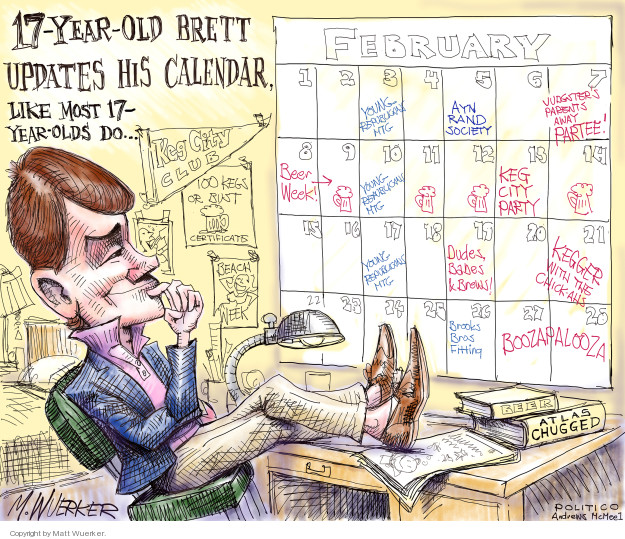 17-year-old Brett updates his calendar, like most 17-year-olds do … Keg City Club. 100 kegs or bust certificates. Beach week. Beer. Atlas Chugged. February. Young Republican Mtg. Ayn Rand Society. Judgsters parents away partee! Beer Week! Dudes Babes & Brews. Kegger with the chick-ahs. Brooks Bros Fitting. Boozapalooza.