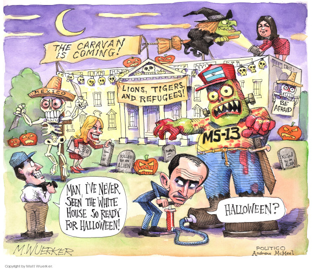 The caravan is coming! Lions, tigers, and refugees! MS-13. Be afraid. Killed by an alien. Man, Ive never seen the White House so ready for Halloween! Halloween?