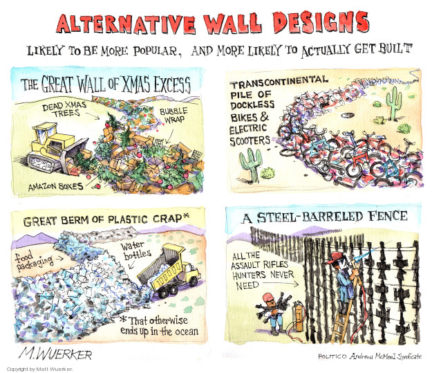 Alternative Wall Designs. The Great Wall of Xmas Excess. Dead xmas trees. Bubble wrap. Amazon boxes. Transcontinental pile of dockless bikes & electric scooters. Great Berm of Plastic Crap* Food packaging. Water bottles. *That otherwise ends up in the ocean. A Steel-Barreled Fence. All the assault rifles hunters never need.