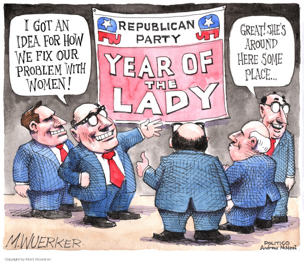 I got an idea for how we fix our problem with women! Great! Shes around here some place … Republican Party. Year of the Lady.