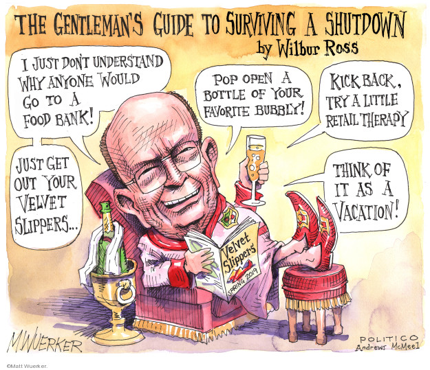 The Gentlemans Guide to Surviving a Shutdown by Wilbur Ross. I just dont understand why anyone would go to a food bank! Just get out your velvet slippers … Pop open a bottle of your favorite bubbly! Kick back, try a little retail therapy. Think of it as a vacation! Velvet slippers. Spring 2009.