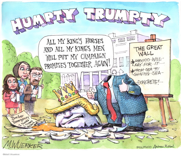 Humpty Trumpty. All my kings horses and all my kings men will put my campaign promises together again! The Great Wall. Mexico will play for it. From sea to shining sea. Concrete! Border Emergency. I Donald J. Trump declare …