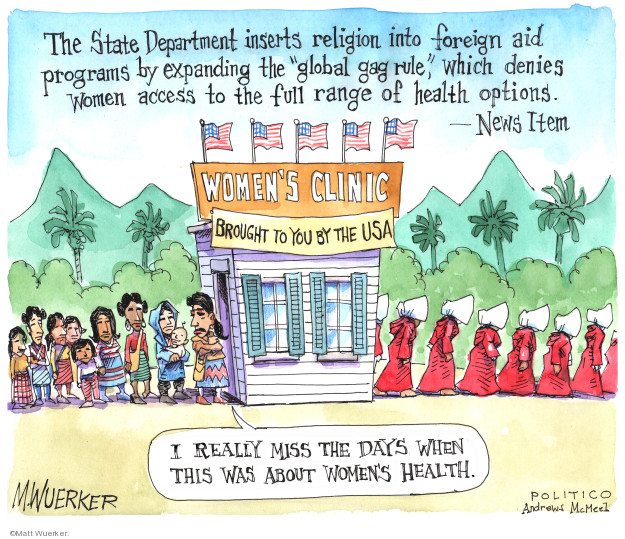 "The State Department inserts religion into foreign aid programs by expanding the ""global gag rule,"" which denies women access to the full range of health options. - News Item  Womens Clinic.  Brought to you by the USA.  I really miss the days when this was about womens health."