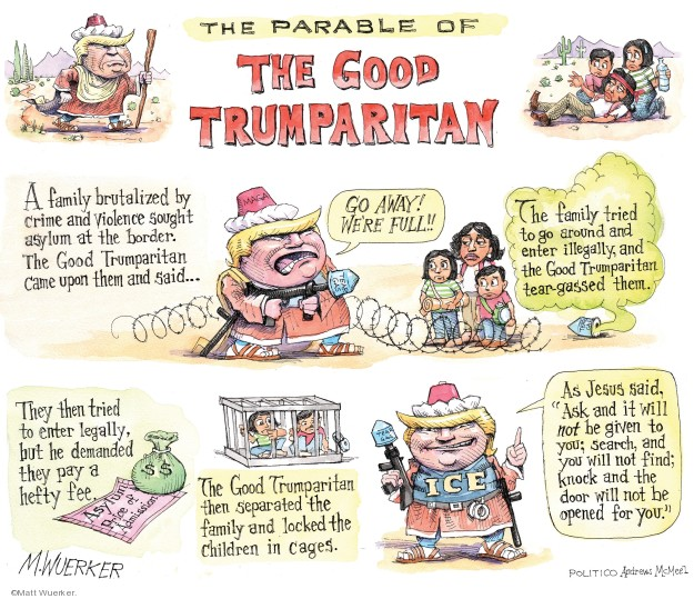 The Parable of The Good Trumparitan. A family brutalized by crime and violence sought asylum at the border. The Good Trumparitan came upon them and said … Go away! Were full!! The family tried to go around and enter illegally, and the Good Trumparitan tear-gassed them. They then tried to enter legally, but he demanded they pay a hefty fee. Asylum. Price of admission. The Good Trumparitan then separated the family and locked the children in cages. As Jesus said, Ask and it will not be given to you; search, and you will not find; knock and the door will not be opened for you.