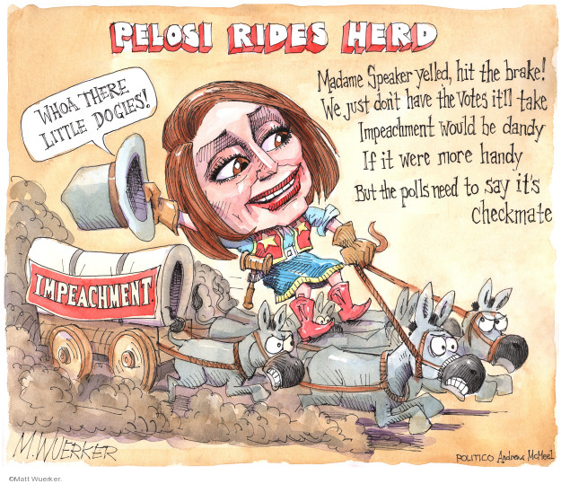Pelosi Rides Herd. Whoa there little dogies! Impeachment. Madame Speaker yelled, hit the brake! We just dont have the votes itll take Impeachment would be dandy If is were more handy But the polls need to say its checkmate.