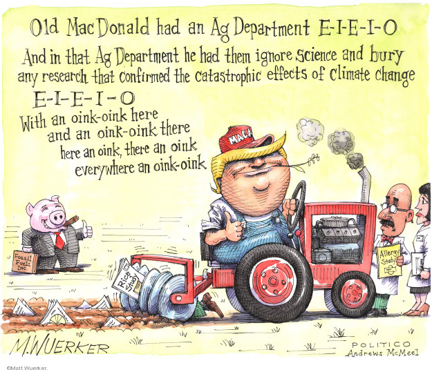 Old MacDonald had an Ag Department E-I-E-I-O. And in that Ag Department he had them ignore science and bury any research that confirmed the catastrophic effects of climate change E-I-E-I-O. With an oink-oink here and an oink-oink there. Here an oink, there an oink everywhere an oink-oink. Rice study. Allergy study. Fossil Fuels Inc. MAGA.