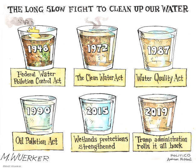 The long slow fight to clean up our water. 1948 Federal Water Pollution Control Act. 1972 The Clean Water Act. 1987 Water Quality Act. 1990 Oil Pollution Act. 2015 Wetlands protections strengthened. 2019 Trump administration rolls it all back.