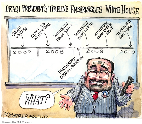 Iraqi Presidents Timeline Embarrasses White House.  2007.  Surge Success.  2008.  Start U.S. Withdrawal.  Withdraw from South.  2009.  President Obama Sworn In.  Withdraw from North.  Withdraw from East & West.  2010.   Thanks and Good-Bye.  What?