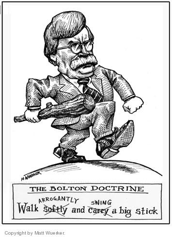 The Bolton Doctrine.  Walk arrogantly and swing a big stick.