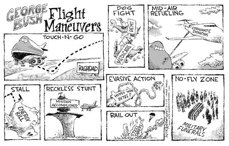 George Bush Flight Maneuvers.  Touch-N-Go.  Baghdad.  Dog Fight.  Medicare.  Dems.  Mid-Air Refueling.  Corporate Donors.  Stall.  Energy bill.  Reckless Stunt.  Mission Accomplished.  Evasive Action.  Hyped WMD Intel?  Bail Out.  Steel Tariffs.  No-fly Zone.  Military Funerals.