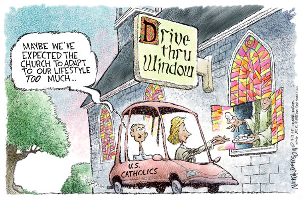 U.S. Catholics.  Maybe weve expected the church to adapt to our lifestyle too much.  Drive thru window.