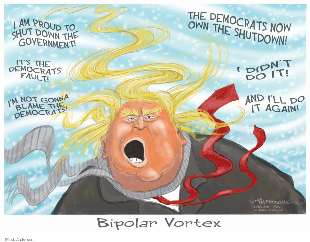 I am proud to shut down the government! Its the Democrats fault! Im not gonna blame the Democrats! The Democrats now own the shutdown! I didnt do it! And Ill do it again! Bipolar Vortex.