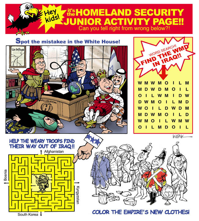 Hey Kids!  Its the Homeland Security Junior Activity Page!!  Can you tell right from wrong below?!  Spot the mistake(s) in the White House!  Word Search!  Find the WMD in Iraq!! (Oil.)   Help the weary troops find their way out of Iraq!!  Afghanistan.  Kyrgyzstan.  South Korea.  Bosnia.  Color the empires new clothes!