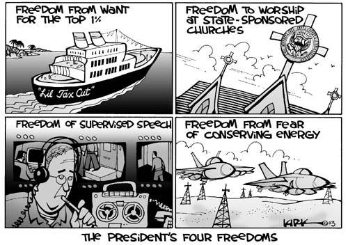 The Presidents Four Freedoms.  Freedom from want for the top 1%.  Lil Tax Cut.  Freedom to worship at state-sponsored churches.  Freedom of supervised speech.  Freedom from fear of conserving energy.