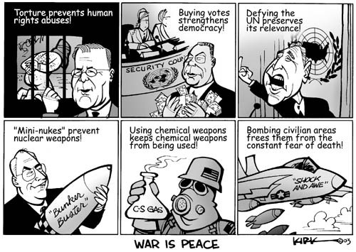 "War is Peace.  Torture prevents human rights abuses!  Security Council.  Buying votes strengthens democracy!  Defying the UN preserves its relevance.  ""Mini Nukes"" prevent nuclear weapons!  Bunker Buster.  Using chemical weapons keeps chemical weapons from being used. C-S Gas.  Bombing civilian areas frees them from the constant fear of death.  Shock and awe."