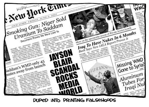 Duped Into Printing Falsehoods.  New York Times.  Jason Blair Scandal Rocks Media.  More on the spectacular rescue of Private Jessica Lynch.  Iraq to Have Nukes in 6 Months.  Bush Says New IAEA Report Proves It.  Smoking Gun:  Niger Sold Uranium to Saddam.  Document Proves We Were Lied To.  Missing WMD Gone to Syria?  Saddams WMD Only 45 Minutes Away From Launch.  Aluminum Tubes For Iraqi Nukes.