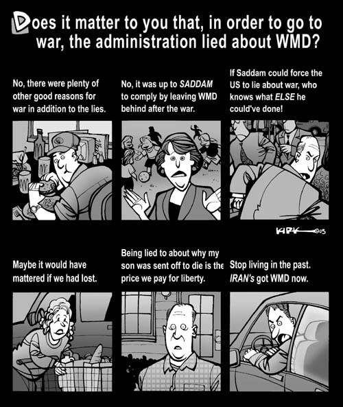Does it matter to you that, in order to go to war, the administration lied about WMD?  No, there were plenty of other good reasons for war in addition to the lies.  No, it was up to Saddam to comply by leaving WMD behind after the war.  If Saddam could force the US to lie about war, who knows what else he couldve done!  Maybe it would  have mattered if we had lost.  Being lied to about why my son was sent off to die is the price we pay for liberty.  Stop living in the past.  Irans got WMD now.