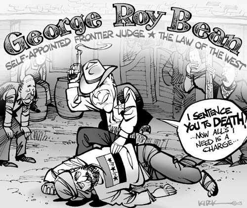 George Roy Bean.  Self-Appointed Frontier Judge.  The Law of the West.  I sentence you to death!  Now alls I need is a charge…..