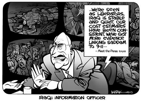 Iraqi Information Officer.  Were seen as liberators, Iraq is stable and quiet, our cost estimates have been consistent, were got more evidence linking Saddam to 9-11.  Meet the Press, 9/14/03.