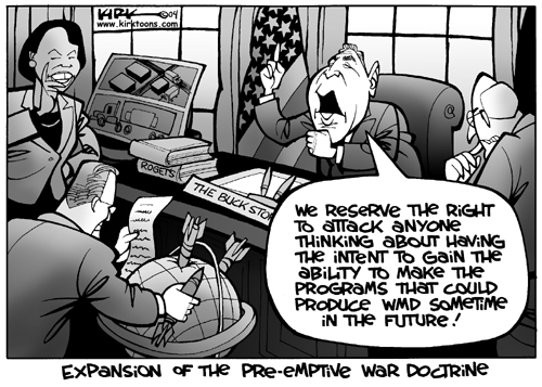 We reserve the right to attack anyone thinking about having the intent to gain the ability to make the programs that could produce wmd sometime in the future!  Expansion of the Pre-Emptive War Doctrine.  Rogets.  The Buck Stops…