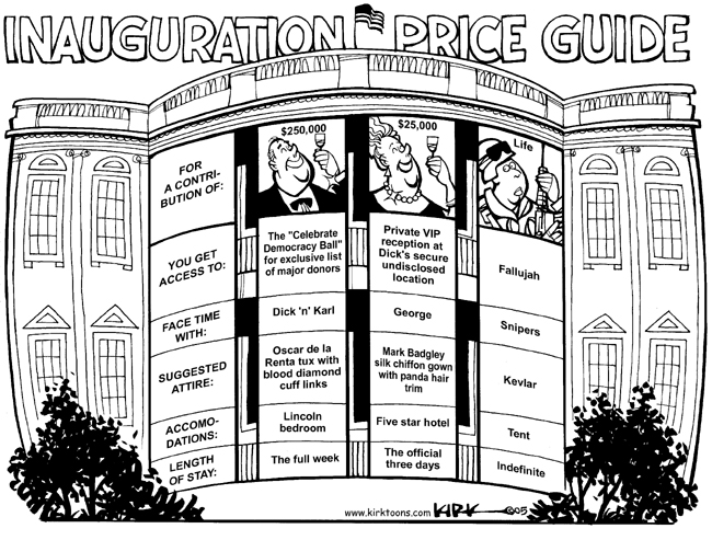"Inauguration Price Guide.  For a  contribution of:  $250,000.  $25,000.  Life.  You Get Access to:  The ""Celebrate Democracy Ball"" for exclusive list of major donors.  Private VIP reception at Dicks secure undisclosed location.  Fallujah.  Face Time With:  Dick n Karl.  George.  Snipers.  Suggested Attire:  Oscar de la Renta tux with blood diamond cuff links.  Mark Badgley silk chiffon gown with panda hair trim.  Kevlar.  Accommodations:  Lincoln bedroom.  Five star hotel.  Tent.  Length of Stay:  The full week.  The official three days.  Indefinite."