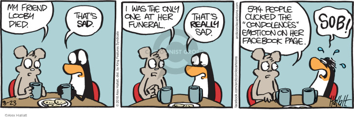 """My friend Looby died. Thats sad. I was the only one at her funeral. Thats really sad. 594 people clicked the """"condolences"""" emoticon on her Facebook page. SOB!"""