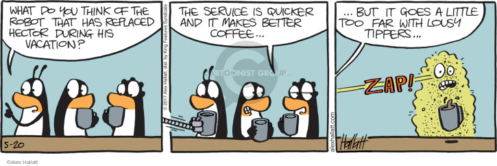 What do you think of the robot that has replaced Hector during his vacation? The service is quicker and it makes better coffee … but it goes a little too far with lousy tippers … Zap!