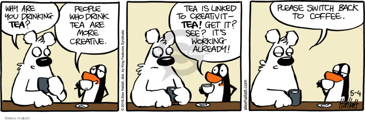 Why are you drinking tea? People who drink tea are more creative. Tea is linked to creativit - tea! Get it? See? Its working already! Please switch back to coffee.