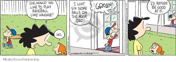 Zoe, would you like to play baseball like Hammie?  No.  I lost six more balls on the roof, Dad!  GROAN!  Id rather be good at it.