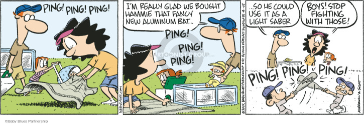 Ping! Ping! Ping! Im really glad we bought Hammie that fancy new aluminum bat � Ping! Ping! Ping! � So he could use it as a light saber. Boys! Stop fighting with those! Ping! Ping! Ping!