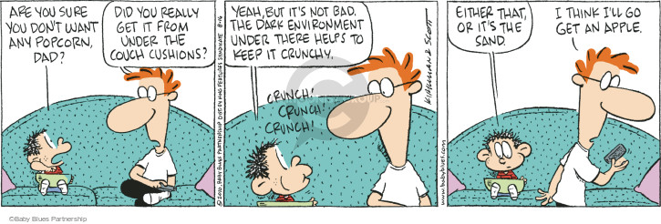 Are you sure you dont want any popcorn, Dad?  Did you really get it from under the couch cushions?  Yeah, but its not bad.  The dark environment under there helps to keep it crunchy.  Crunch!  Crunch!  Crunch!  Either that or its the sand.  I think Ill go get an apple. (This cartoon was originally published on 2010-06-15).