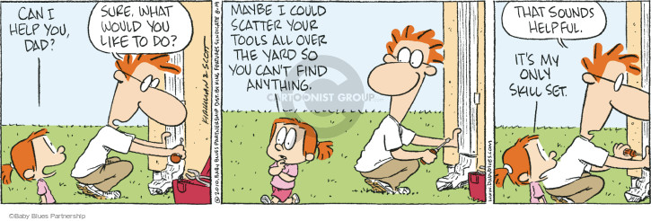 Can I help you, Dad?  Sure, what would you like to do.  Maybe I could scatter your tools all over the yard so you cant find anything.  That sounds helpful.  Its my only skill set. (This cartoon was originally published on 2010-06-18).