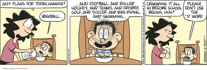 "Any plans for today, Hammie? Baseball … and football, and roller hockey, and tennis, and frisbee golf, and soccer, and bike riding, and swimming … Cramming it all in before school begins, huh? Please dont use the ""s"" word."