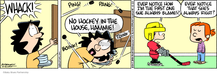 Whack! Ping! Pang! No hockey in the house, Hammie! Boink! Toink! Ever notice how Im the first one she always blames? Ever notice that shes always right?