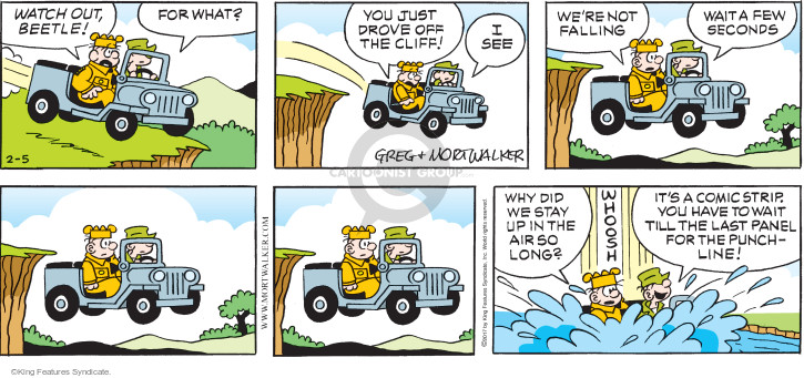 Watch out, Beetle! For what? You just drove off the cliff! I see. Were falling. Wait a few seconds. Why did we stay up in the air so long? Whoosh. Its a comic strip. You have to wait till the last panel for the punchline!