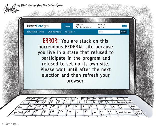 HealthCare.gov. Learn. Fail to get insurance Fail to log in. Espanol. Individuals & Families. Small Business. All Topics. Search. ERROR: You are stuck on this horrendous FEDERAL site because you live in a state that refused to participate in the program and refused to set up its own site. Please wait until after the next election and then refresh your browser.