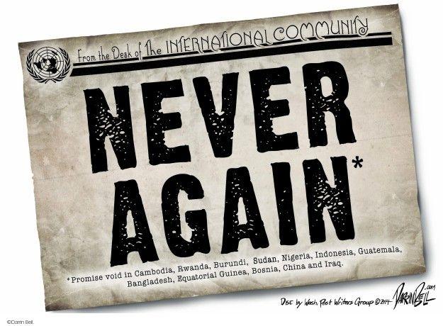 From the Desk of the International Community. Never Again*. *Promise void in Cambodia, Rwanda, Burundi, Sudan, Nigeria, Indonesia, Guatemala, Bangladesh, Equatorial Guinea, Bosnia, China and Iraq.