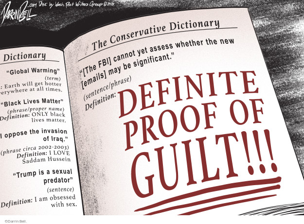 "The Conservative Dictionary. ""[The FBI] cannot yet assess whether the new [emails] may be significant."" (sentence/phrase). Definition: Definite proof of guilt!!! Dictionary. ""Global Warming"" (term) Earth will get hotter everywhere at all times. ""Black Lives Matter"" (phrase/proper name) Definition: ONLY black lives matter. I oppose the invasion of Iraq."" (phrase circa 2002 - 2003) Definition: I LOVE Saddam Hussein. ""Trump is a sexual predator"" (sentence) Definition: I am obsessed with sex."