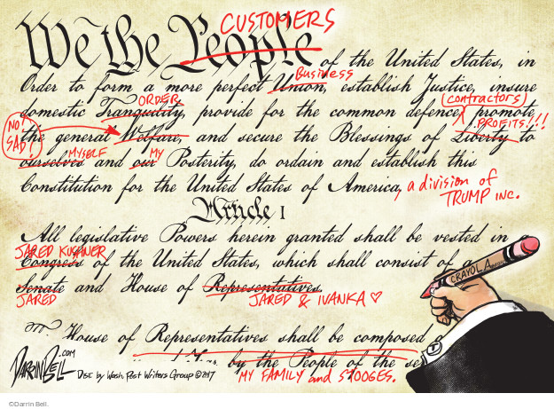 We the People (crossed out) Customers of the United States, in order to form a more perfect union (crossed out) business, establish justice, insure domestic tranquility (crossed out) order, provide for the common defence contractors promote the general welfare (crossed out), No! Sad! and secure the blessings of liberty (crossed out) profits!!! Ourselves (crossed out) myself and our (crossed out) my posterity, do ordain and establish this constitution for the United States of America, a division of Trump Inc. Article I. All legislative power herein granted shall be vested in Congress (crossed out) Jared Kushner of the United States, which shall consist of a Senate (crossed out) Jared and House of Representatives (crossed out Jared & Ivanka. House of Representatives shall be composed ... by the people of the (crossed out) my family and stooges.