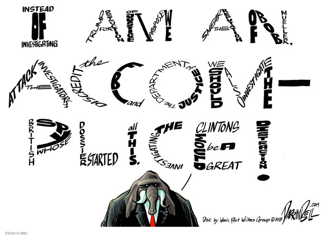 I am an accomplice! Instead of investigating Trump for obstruction of justice I propose we smear the reputation of Bob Mueller, attack the investigators, discredit the FBI and the Department of Justice. We should also investigate the British spy whose dossier started all this. Investigating the Clintons would be a great distraction.