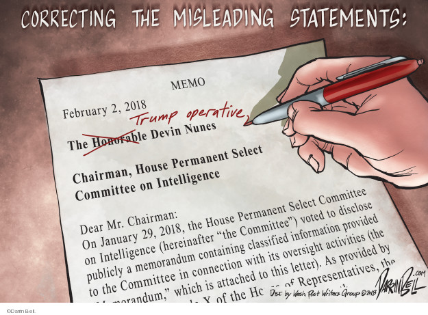 "Correcting the misleading statements: Memo. February 2, 2018. The Honorable Trump Operative Devin Nunes. Chairman, House Permanent Select Committee on Intelligence. Dear Mr. Chairman: On January 29, 2018, the House Permanent Select Committee on Intelligence (hereinafter ""the Committee) voted to disclose publicly a memorandum containing classified information provided to the Committee in connection with its oversight activities (the ""Memorandum,"" which is attached to this letter). As provided by ... of the House of Representatives, the ..."